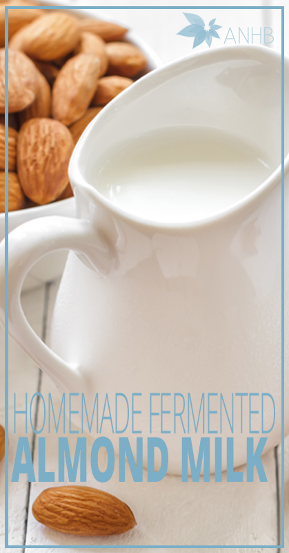 Homemade Fermented Almond Milk - All Natural Home and Beauty